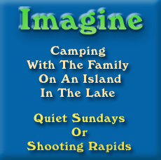 Imagine, camping with the family on an island in the lake. Quiet Sundays or shooting rapids.